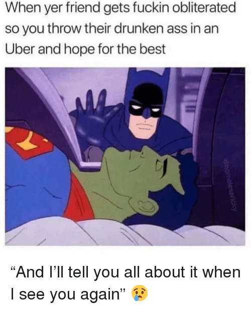 "Ass, Funny, and Uber: When yer friend gets fuckin obliterated  so you throw their drunken ass in an  Uber and hope for the best ""And I'll tell you all about it when I see you again"" 😢"