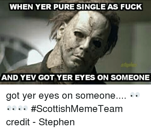 Pured: WHEN YER PURE SINGLEAS FUcK  AND YEV GOT YER EYES ON SOMEONE got yer eyes on someone....   👀👀👀   #ScottishMemeTeam  credit - Stephen