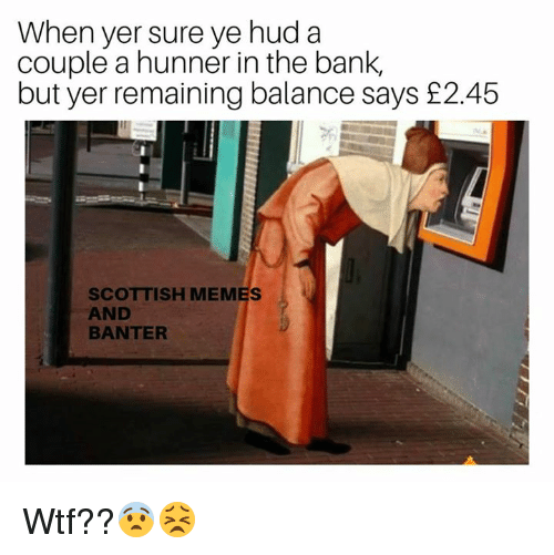 hud: When yer sure ye hud a  couple a hunner in the bank,  but yer remaining balance says £2.45  SCOTTISH MEMES  AND  BANTER Wtf??😨😣