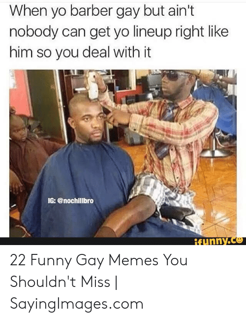 Funny Gay Memes: When yo barber gay but ain't  nobody can get yo lineup right like  him so you deal with it  IG: @nochillbro  funny.Ce 22 Funny Gay Memes You Shouldn't Miss | SayingImages.com