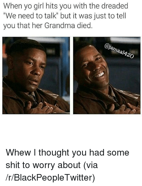 "The Dreaded: When yo girl hits you with the dreaded  ""We need to talk"" but it was just to tell  you that her Grandma died.  al <p>Whew I thought you had some shit to worry about (via /r/BlackPeopleTwitter)</p>"
