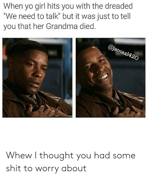 "The Dreaded: When yo girl hits you with the dreaded  ""We need to talk"" but it was just to tell  you that her Grandma died.  al Whew I thought you had some shit to worry about"