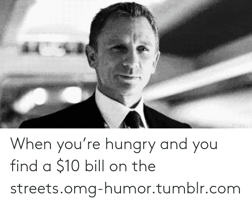 Re Hungry: When you're hungry and you find a $10 bill on the streets.omg-humor.tumblr.com