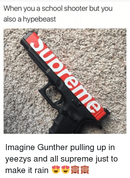 Supremeness: When you a school shooter but you  also a hypebeast Imagine Gunther pulling up in yeezys and all supreme just to make it rain 😍😍🙈🙈