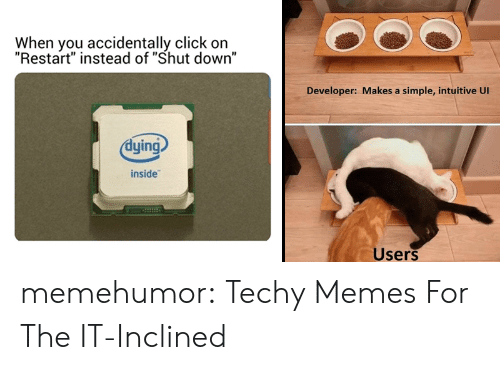 "Click On: When you accidentally click on  ""Restart"" instead of ""Shut down""  Developer: Makes a simple, intuitive Ul  dying  inside  Users memehumor:  Techy Memes For The IT-Inclined"
