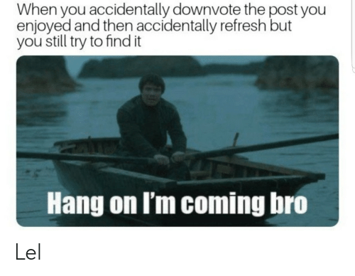 You, Post, and Still: When you accidentally downvote the post you  enjoyed and then accidentally refresh but  you still try to find it  Hang on I'm coming bro Lel