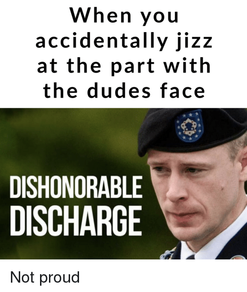 discharge: When you  accidentally jizz  at the part with  the dudes face  DISHONORABLE  DISCHARGE Not proud