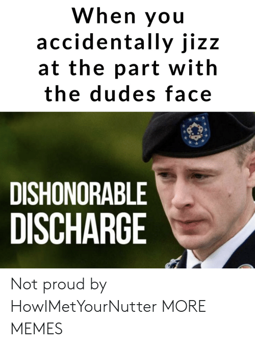 discharge: When you  accidentally jizz  at the part with  the dudes face  DISHONORABLE  DISCHARGE Not proud by HowIMetYourNutter MORE MEMES