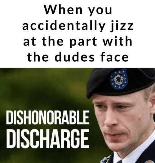 discharge: When you  accidentally jizz  at the part with  the dudes face  DISHONORABLE  DISCHARGE