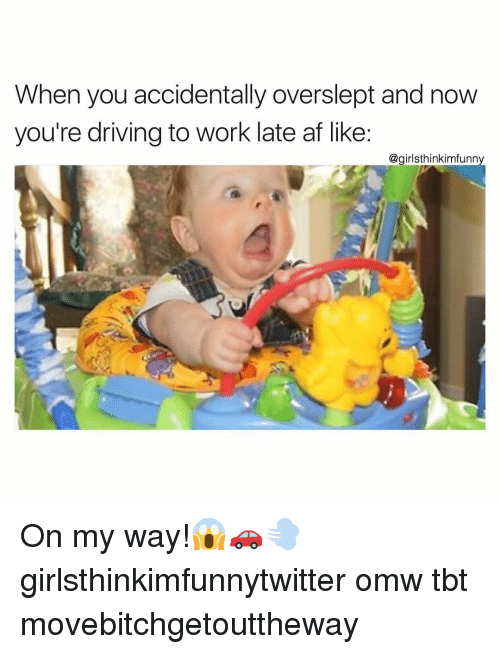 Overslept: When you accidentally overslept and now  you're driving to work late af like:  @girlsthinkimfunny On my way!😱🚗💨 girlsthinkimfunnytwitter omw tbt movebitchgetouttheway