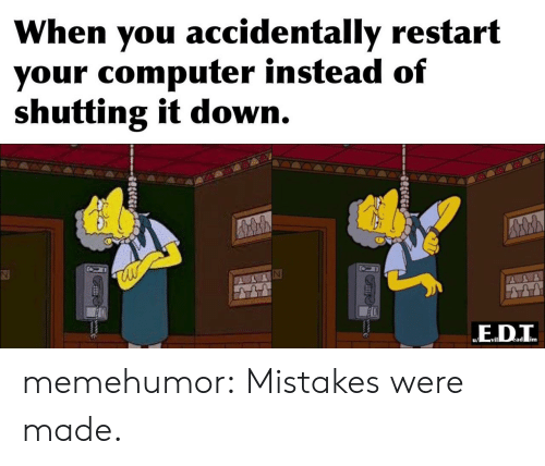 Tumblr, Blog, and Computer: When you accidentally restart  your computer instead of  shutting it down.  ED.T  ead im  Slilgi memehumor:  Mistakes were made.