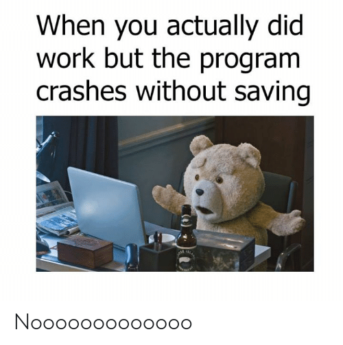 Dank, Work, and 🤖: When you actually did  work but the program  crashes without saving Nooooooooooooo