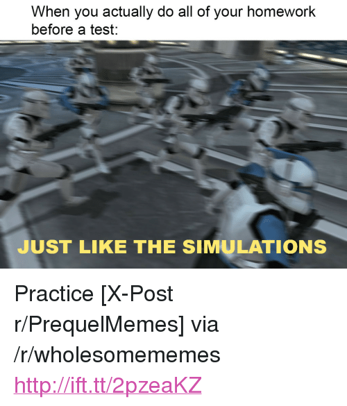 "Http, Test, and Homework: When you actually do all of your homework  before a test:  JUST LIKE THE SIMULATIONS <p>Practice [X-Post r/PrequelMemes] via /r/wholesomememes <a href=""http://ift.tt/2pzeaKZ"">http://ift.tt/2pzeaKZ</a></p>"