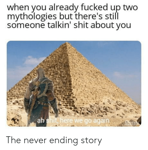 Shit, Never, and Never Ending Story: when you already fucked up two  mythologies but there's still  someone talkin' shit about you  ah  shit here we go agan The never ending story
