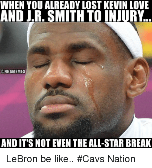 J R Smith: WHEN YOU ALREADY LOST KEVIN LOVE  AND J.R. SMITH TO INJURY  ONBAMEMES  AND IT'S NOT EVEN THE ALL-STAR BREAK LeBron be like.. #Cavs Nation