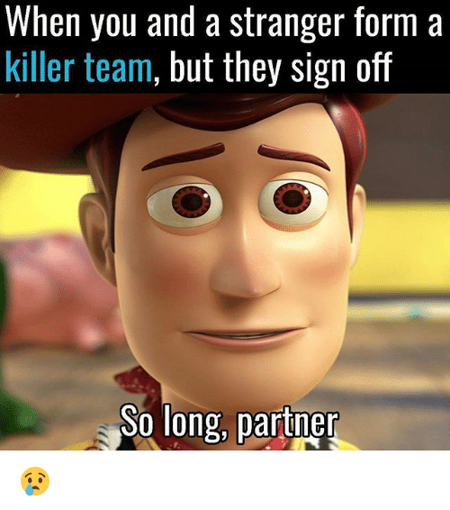 Memes, 🤖, and Team: When you and a stranger form a  killer team, but they sign off  So long, partner 😢