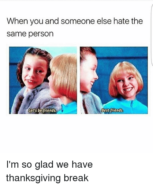 Thanksgiving Break: When you and someone else hate the  same person  Let's befriends.  Bestftiends I'm so glad we have thanksgiving break