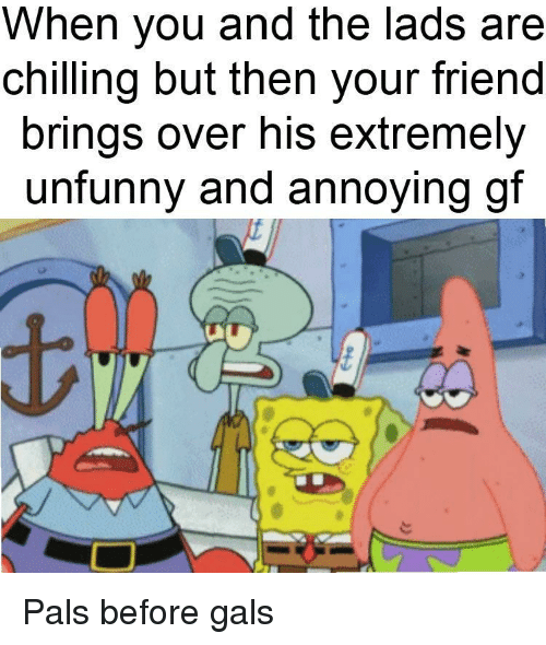 Unfunny: When you and the lads are  chilling but then your friend  brings over his extremely  unfunny and annoying gf Pals before gals