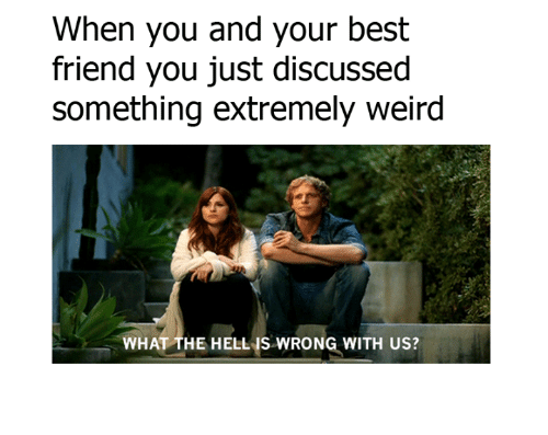 bests: When you and your best  friend you just discussed  something extremely weird  WHAT THE HELL IS WRONG WITH US?