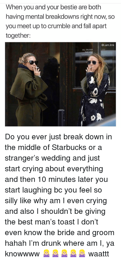 10 Minutes Later: When you and your bestie are both  having mental breakdowns right now, so  you meet up to crumble and fall apart  together:  @i.am.link  ALL DELIVER  LOCATED Do you ever just break down in the middle of Starbucks or a stranger's wedding and just start crying about everything and then 10 minutes later you start laughing bc you feel so silly like why am I even crying and also I shouldn't be giving the best man's toast I don't even know the bride and groom hahah I'm drunk where am I, ya knowwww 🤷🏼‍♀️🤷🏼‍♀️🤷🏼‍♀️🤷🏼‍♀️🤷🏼‍♀️ waattt