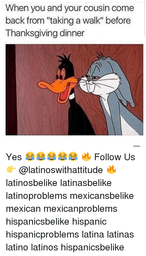 """thanksgiving dinner: When you and your cousin come  back from """"taking a walk"""" before  Thanksgiving dinner Yes 😂😂😂😂😂 🔥 Follow Us 👉 @latinoswithattitude 🔥 latinosbelike latinasbelike latinoproblems mexicansbelike mexican mexicanproblems hispanicsbelike hispanic hispanicproblems latina latinas latino latinos hispanicsbelike"""