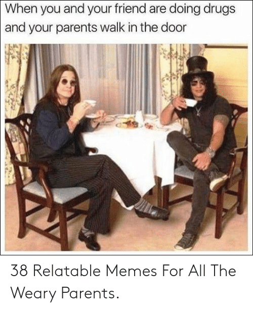 Are Doing: When you and your friend are doing drugs  and your parents walk in the door 38 Relatable Memes For All The Weary Parents.