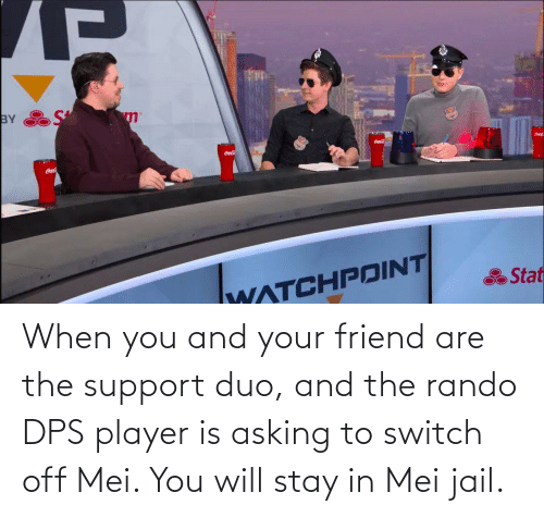 mei: When you and your friend are the support duo, and the rando DPS player is asking to switch off Mei. You will stay in Mei jail.