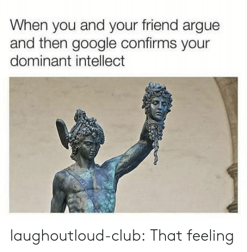 Arguing, Club, and Google: When you and your friend argue  and then google confirms your  dominant intellect laughoutloud-club:  That feeling