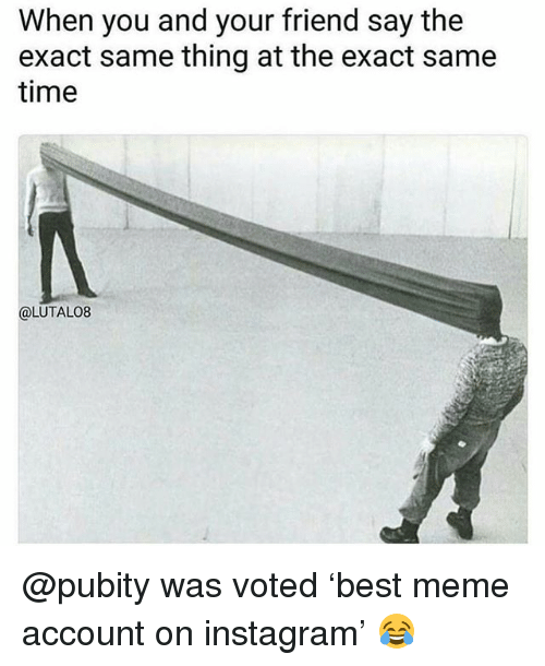 Funny, Instagram, and Meme: When you and your friend say the  exact same thing at the exact same  time  @LUTALO8 @pubity was voted 'best meme account on instagram' 😂