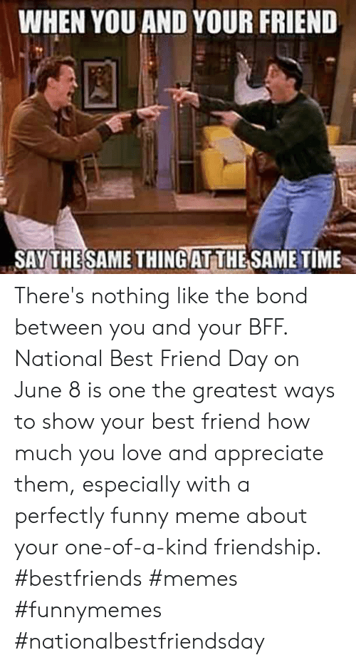 best friend day: WHEN YOU AND YOUR FRIEND  SAY THESAME THINGAT THE SAME TIME There's nothing like the bond between you and your BFF. National Best Friend Day on June 8 is one the greatest ways to show your best friend how much you love and appreciate them, especially with a perfectly funny meme about your one-of-a-kind friendship.  #bestfriends #memes #funnymemes #nationalbestfriendsday