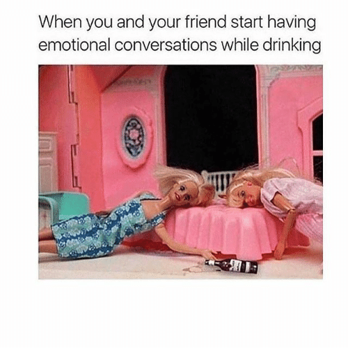 Drinking, Girl Memes, and Friend: When you and your friend start having  emotional conversations while drinking
