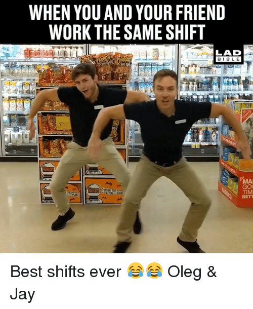 Bett: WHEN YOU AND YOUR FRIEND  WORK THE SAME SHIFT  LAD  BIBLE  MAI  TIM  BETT Best shifts ever 😂😂  Oleg & Jay