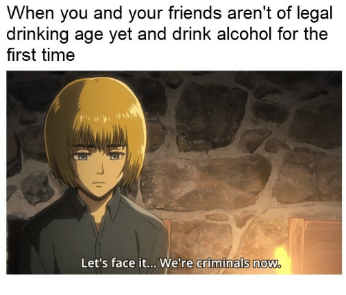 Drinking, Friends, and Alcohol: When you and your friends aren't of legal  drinking age yet and drink alcohol for the  first time  Let's face it... We're criminals now  criminals now