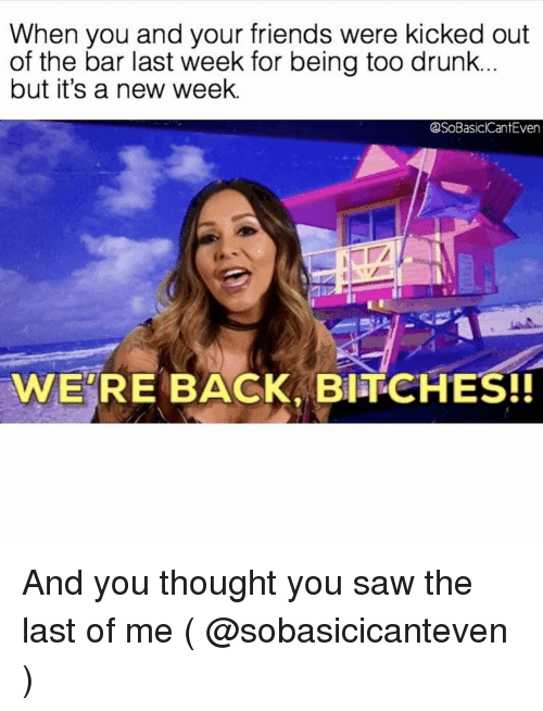 Drunk, Friends, and Saw: When you and your friends were kicked out  of the bar last week for being too drunk.  but it's a new week.  SoBasiclCantEven  WE'RE BACK BITCHES!! And you thought you saw the last of me ( @sobasicicanteven )