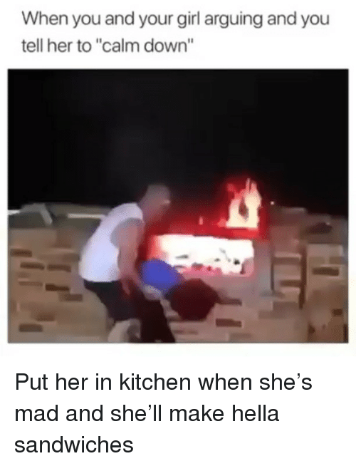 """Funny, Girl, and Your Girl: When you and your girl arguing and you  tell her to """"calm down"""" Put her in kitchen when she's mad and she'll make hella sandwiches"""