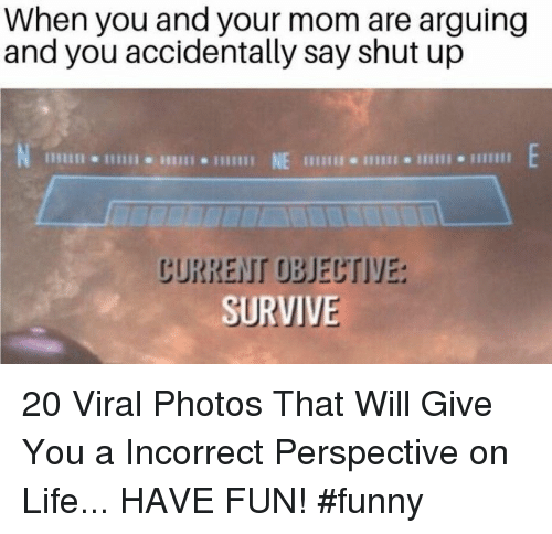 Funny, Life, and Shut Up: When you and your mom are arguing  and you accidentally say shut up  NE t  じURREIT OBJECTIYE:  SURVIV 20 Viral Photos That Will Give You a Incorrect Perspective on Life... HAVE FUN! #funny