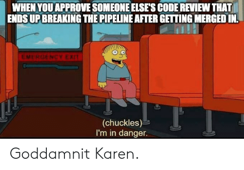 Code, Emergency, and Review: WHEN YOU APPROVE SOMEONE ELSE'S CODE REVIEW THAT  ENDSUP BREAKING THE PIPELINE AFTER GETTING MERGED IN  EMERGENCY EXIT  (chuckles)  I'm in danger. Goddamnit Karen.