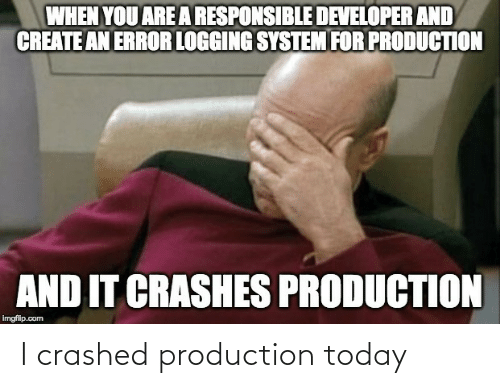 Today, Com, and Create: WHEN YOU ARE A RESPONSIBLE DEVELOPER AND  CREATE AN ERROR LOGGING SYSTEM FOR PRODUCTION  AND IT CRASHES PRODUCTION  imgflip.com I crashed production today