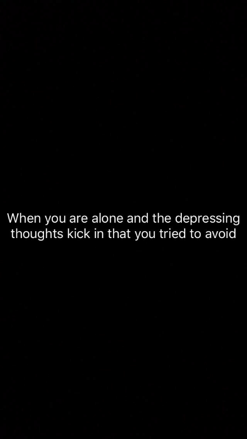 you tried: When you are alone and the depressing  thoughts kick in that you tried to avoid