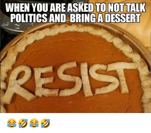 Politics, Dessert, and You: WHEN YOU ARE ASKED TO NOT TALK  POLITICS AND BRING A DESSERT 😂🤣😂🤣