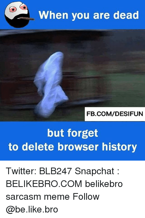forgeted: When you are dead  FB.COM/DESIFUN  but forget  to delete browser history Twitter: BLB247 Snapchat : BELIKEBRO.COM belikebro sarcasm meme Follow @be.like.bro