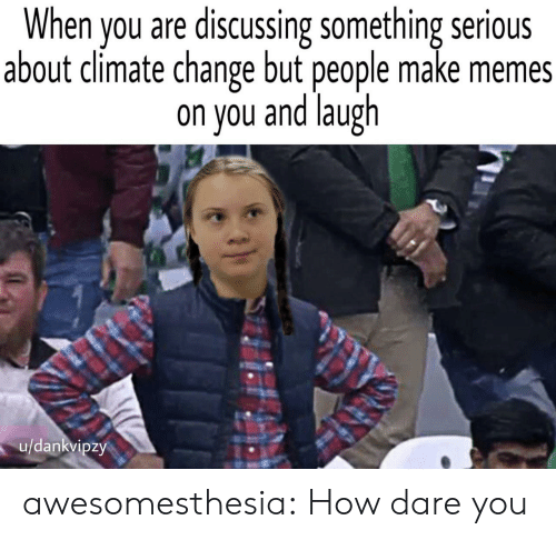 Memes, Tumblr, and Blog: When you are discussing something serious  about climate change but people make memes  on you and laugh  u/dankvipzy awesomesthesia:  How dare you