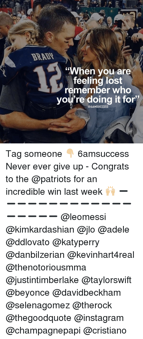 "Congrations: ""When you are  feeling lost  remember who  you're doing it for  @6AM SUCCESS Tag someone 👇🏼 6amsuccess Never ever give up - Congrats to the @patriots for an incredible win last week 🙌🏼 ➖➖➖➖➖➖➖➖➖➖➖➖➖➖➖➖➖➖ @leomessi @kimkardashian @jlo @adele @ddlovato @katyperry @danbilzerian @kevinhart4real @thenotoriousmma @justintimberlake @taylorswift @beyonce @davidbeckham @selenagomez @therock @thegoodquote @instagram @champagnepapi @cristiano"