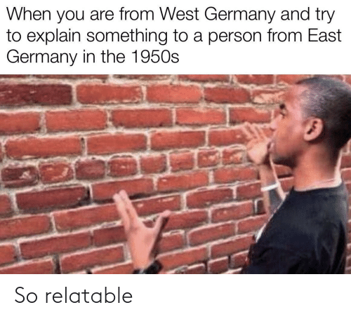 To Explain: When you are from West Germany and try  to explain something to a person from East  Germany in the 1950s So relatable