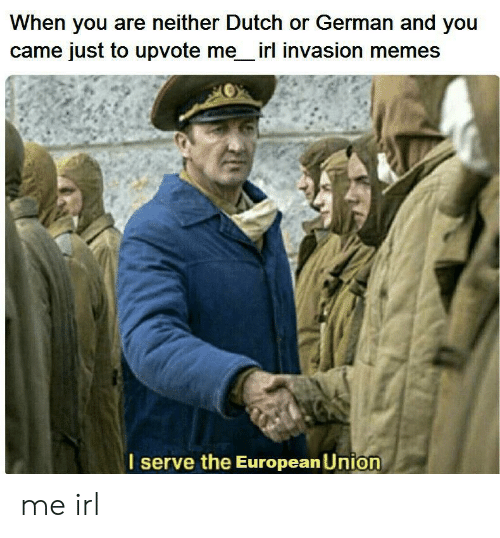 invasion: When you are neither Dutch or German and you  came just to upvote me irl invasion memes  serve the European Union me irl