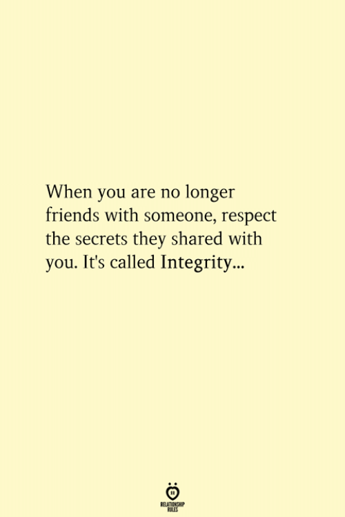 Integrity: When you are no longer  friends with someone, respect  the secrets they shared with  you. It's called Integrity...