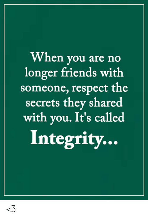 Integrity: When you are no  longer friends with  someone, respect the  secrets they shared  with you. It's called  Integrity... <3