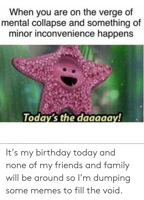 Birthday, Family, and Friends: When you are on the verge of  mental collapse and something of  minor inconvenience happens  Today's the daaaaay! It's my birthday today and none of my friends and family will be around so I'm dumping some memes to fill the void.