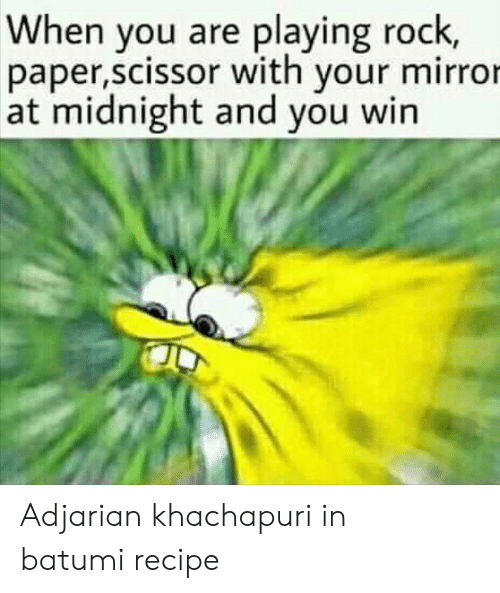 Mirror, Midnight, and Com: When you are playing rock,  paper,scissor with your mirror  at midnight and you win Adjarian khachapuri in batumirecipe