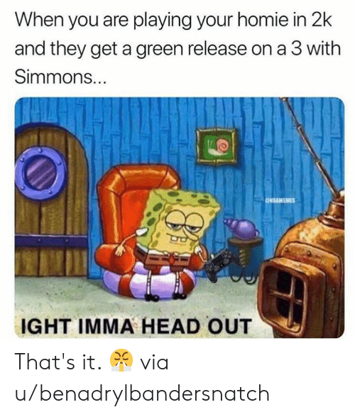 that's it: When you are playing your homie in 2k  and they get a green release on a 3 with  Simmons...  ONBAMEMES  IGHT IMMA HEAD OUT That's it. 😤  via u/benadrylbandersnatch